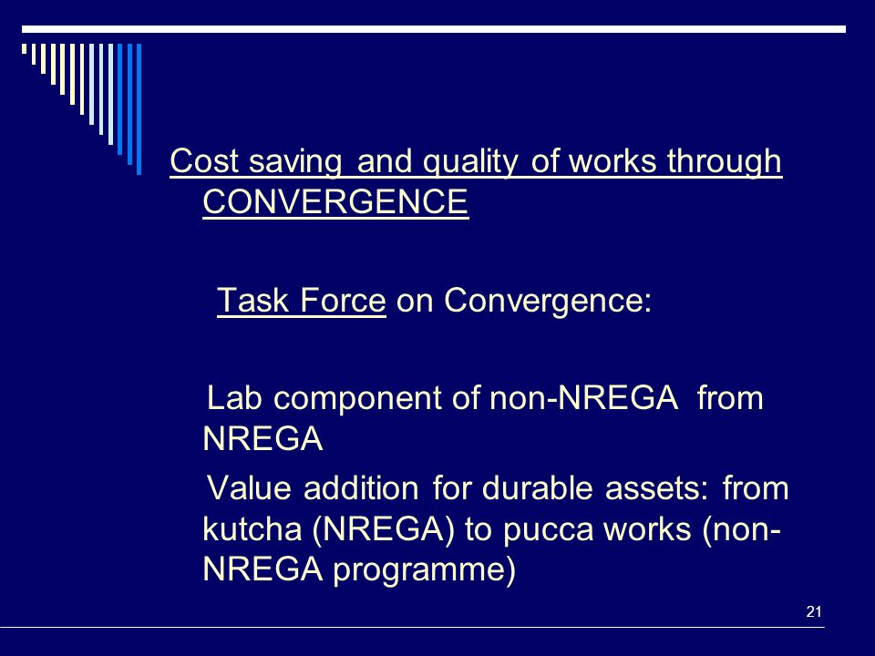 21 Cost saving and quality of works through CONVERGENCE Task Force on Convergence: Lab component of non-NREGA from NREGA Value addition for durable as