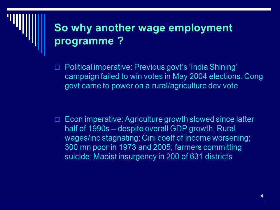 4 So why another wage employment programme ?  Political imperative: Previous govt's 'India Shining' campaign failed to win votes in May 2004 election