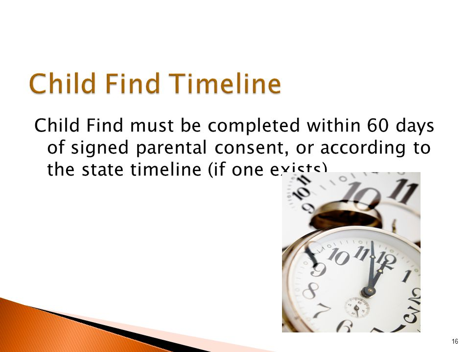 Child Find must be completed within 60 days of signed parental consent, or according to the state timeline (if one exists) 16