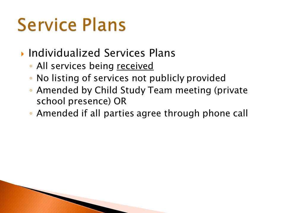  Individualized Services Plans ◦ All services being received ◦ No listing of services not publicly provided ◦ Amended by Child Study Team meeting (private school presence) OR ◦ Amended if all parties agree through phone call