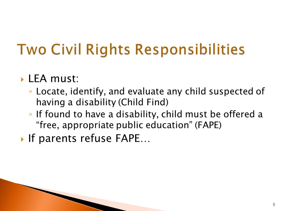  LEA must: ◦ Locate, identify, and evaluate any child suspected of having a disability (Child Find) ◦ If found to have a disability, child must be offered a free, appropriate public education (FAPE)  If parents refuse FAPE… 5