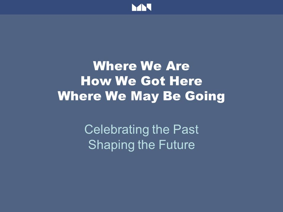 Where We Are How We Got Here Where We May Be Going Celebrating the Past Shaping the Future