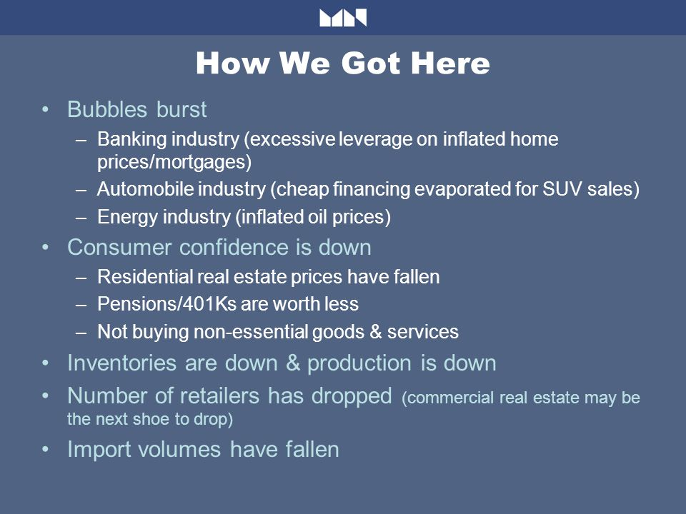 How We Got Here Bubbles burst –Banking industry (excessive leverage on inflated home prices/mortgages) –Automobile industry (cheap financing evaporated for SUV sales) –Energy industry (inflated oil prices) Consumer confidence is down –Residential real estate prices have fallen –Pensions/401Ks are worth less –Not buying non-essential goods & services Inventories are down & production is down Number of retailers has dropped (commercial real estate may be the next shoe to drop) Import volumes have fallen