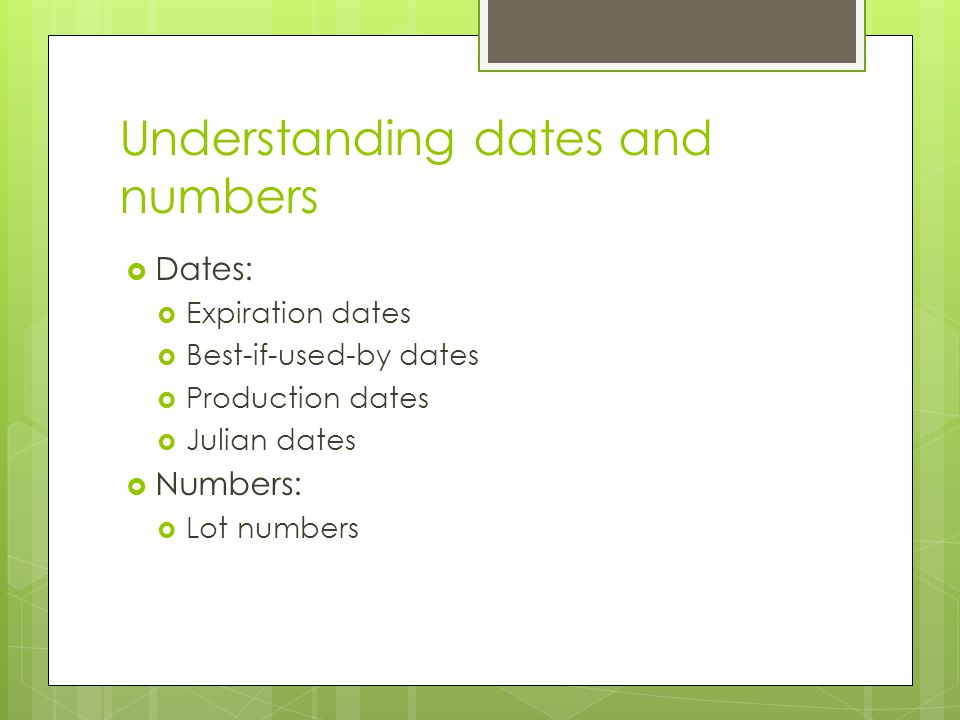 Understanding dates and numbers  Dates:  Expiration dates  Best-if-used-by dates  Production dates  Julian dates  Numbers:  Lot numbers