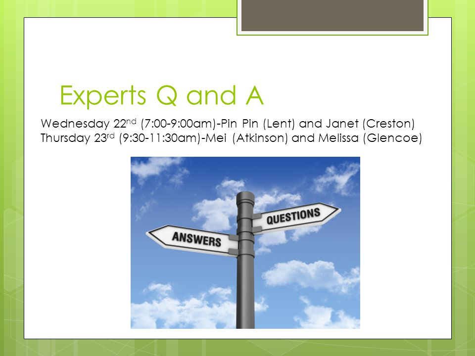 Experts Q and A Wednesday 22 nd (7:00-9:00am)-Pin Pin (Lent) and Janet (Creston) Thursday 23 rd (9:30-11:30am)-Mei (Atkinson) and Melissa (Glencoe)