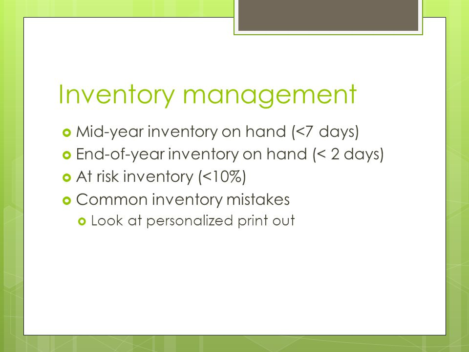 Inventory management  Mid-year inventory on hand (<7 days)  End-of-year inventory on hand (< 2 days)  At risk inventory (<10%)  Common inventory mistakes  Look at personalized print out