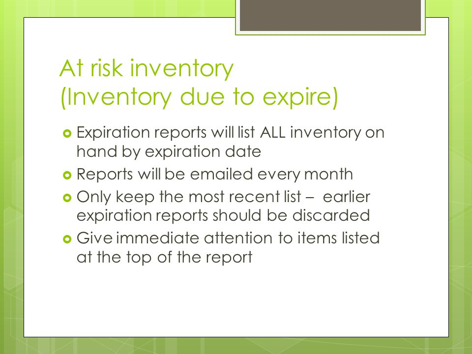 At risk inventory (Inventory due to expire)  Expiration reports will list ALL inventory on hand by expiration date  Reports will be emailed every month  Only keep the most recent list – earlier expiration reports should be discarded  Give immediate attention to items listed at the top of the report
