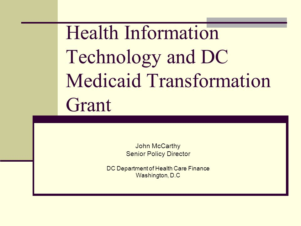 Health Information Technology and DC Medicaid Transformation Grant John McCarthy Senior Policy Director DC Department of Health Care Finance Washington, D.C