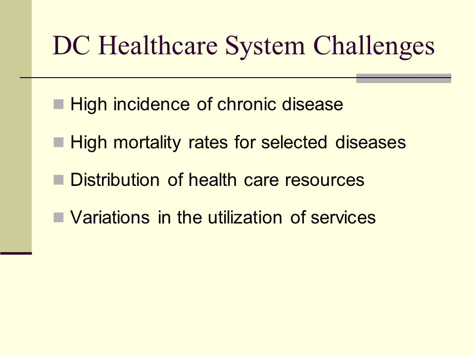 DC Healthcare System Challenges High incidence of chronic disease High mortality rates for selected diseases Distribution of health care resources Variations in the utilization of services
