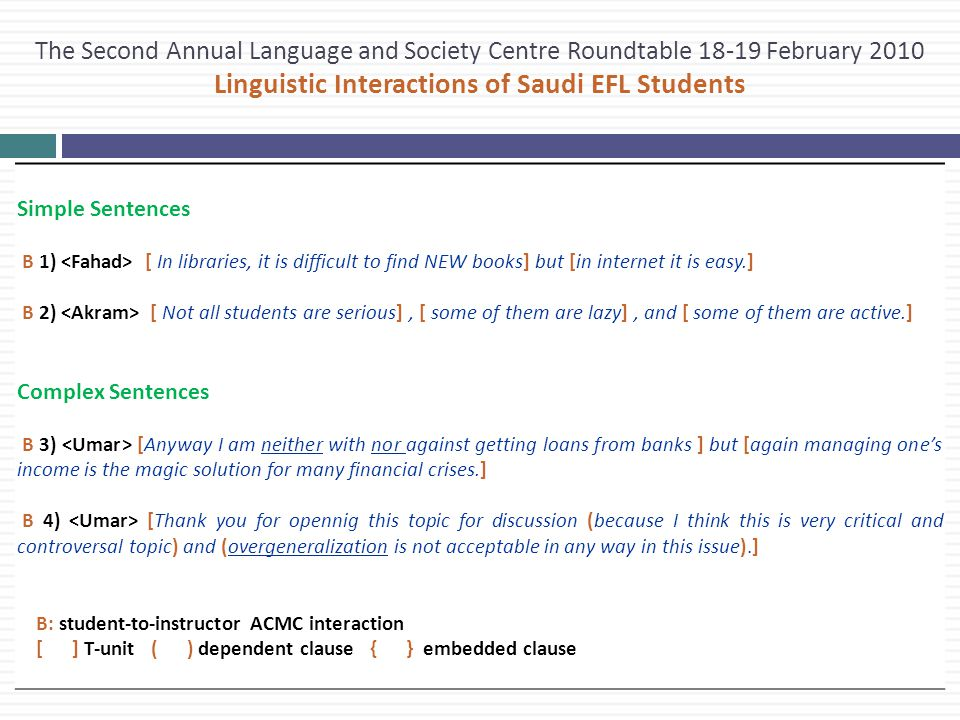 The Second Annual Language and Society Centre Roundtable 18-19 February 2010 Linguistic Interactions of Saudi EFL Students Simple Sentences B 1) [ In libraries, it is difficult to find NEW books] but [in internet it is easy.] B 2) [ Not all students are serious], [ some of them are lazy], and [ some of them are active.] Complex Sentences B 3) [Anyway I am neither with nor against getting loans from banks ] but [again managing one's income is the magic solution for many financial crises.] B 4) [Thank you for opennig this topic for discussion (because I think this is very critical and controversal topic) and (overgeneralization is not acceptable in any way in this issue).] B: student-to-instructor ACMC interaction [ ] T-unit ( ) dependent clause { } embedded clause