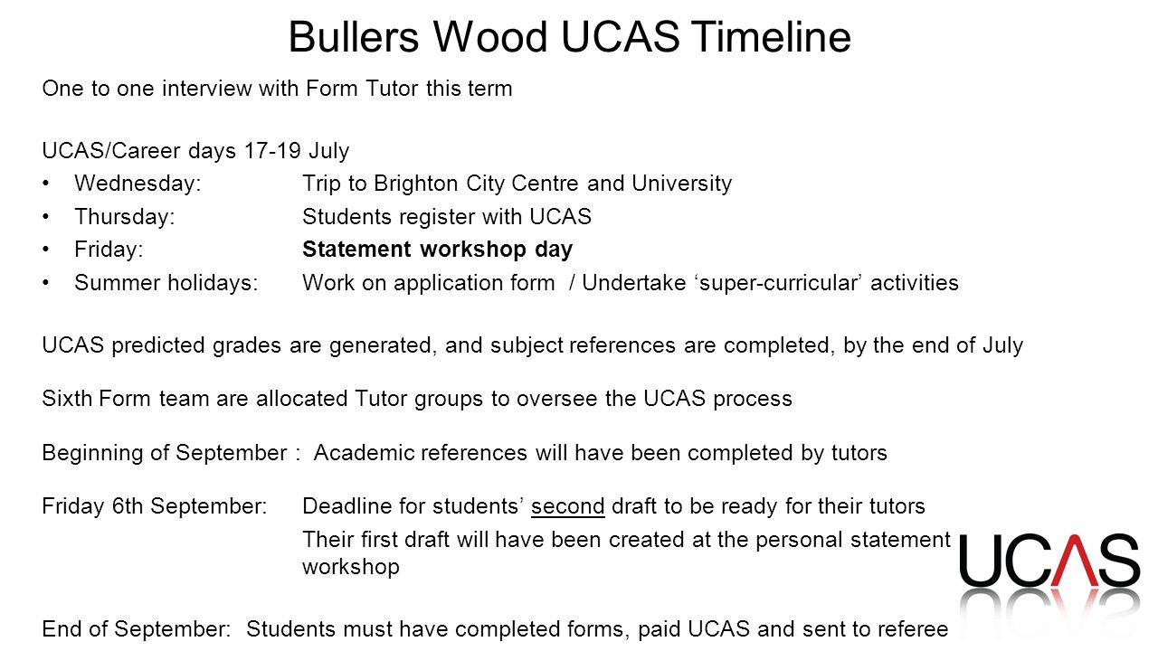 Bullers Wood UCAS Timeline One to one interview with Form Tutor this term UCAS/Career days July Wednesday:Trip to Brighton City Centre and University Thursday: Students register with UCAS Friday: Statement workshop day Summer holidays: Work on application form / Undertake 'super-curricular' activities UCAS predicted grades are generated, and subject references are completed, by the end of July Sixth Form team are allocated Tutor groups to oversee the UCAS process Beginning of September : Academic references will have been completed by tutors Friday 6th September: Deadline for students' second draft to be ready for their tutors Their first draft will have been created at the personal statement workshop End of September: Students must have completed forms, paid UCAS and sent to referee