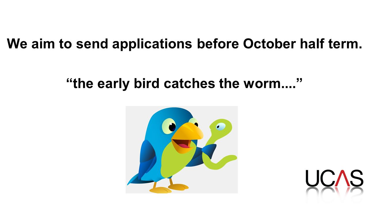 We aim to send applications before October half term. the early bird catches the worm....