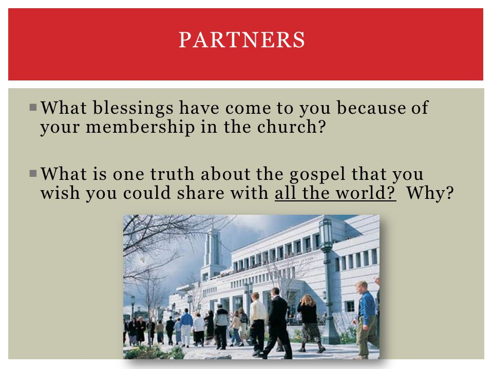 PARTNERS  What blessings have come to you because of your membership in the church.