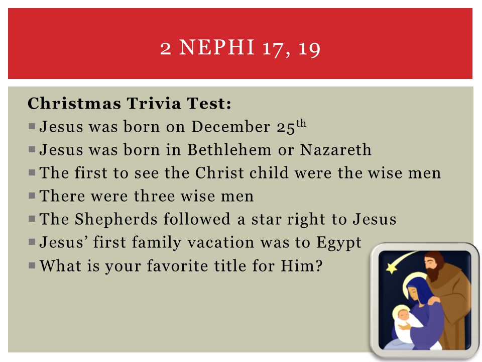 Christmas Trivia Test:  Jesus was born on December 25 th  Jesus was born in Bethlehem or Nazareth  The first to see the Christ child were the wise men  There were three wise men  The Shepherds followed a star right to Jesus  Jesus' first family vacation was to Egypt  What is your favorite title for Him.