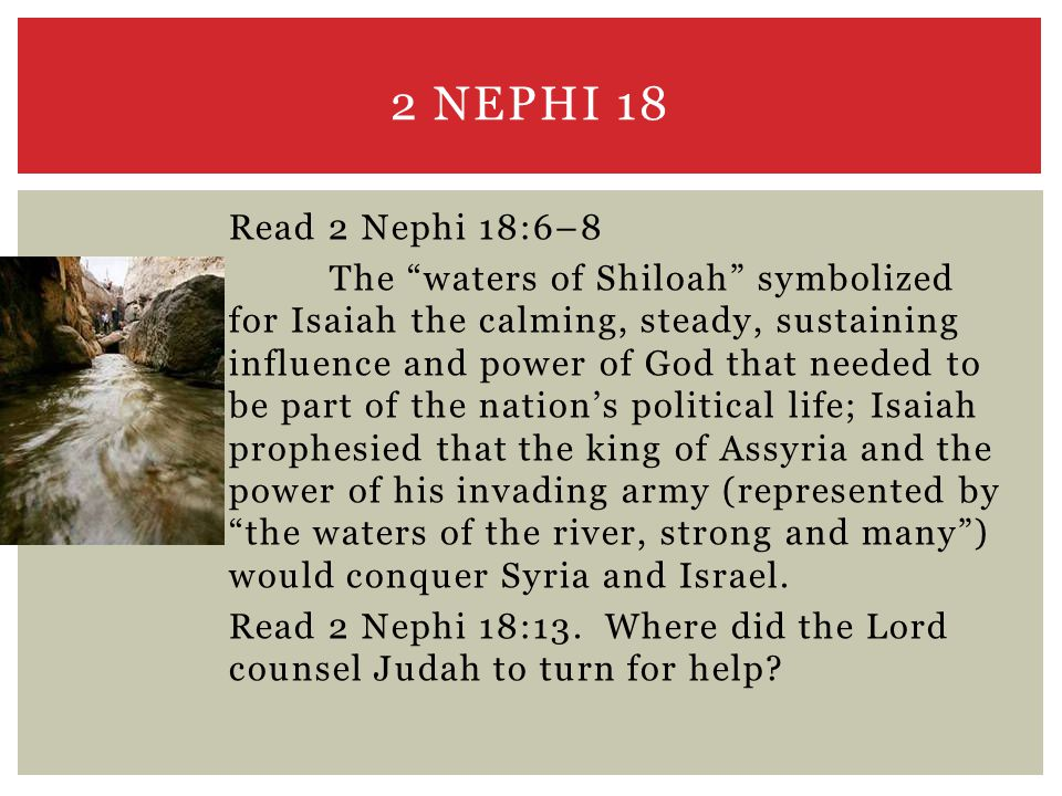 Read 2 Nephi 18:6–8 The waters of Shiloah symbolized for Isaiah the calming, steady, sustaining influence and power of God that needed to be part of the nation's political life; Isaiah prophesied that the king of Assyria and the power of his invading army (represented by the waters of the river, strong and many ) would conquer Syria and Israel.