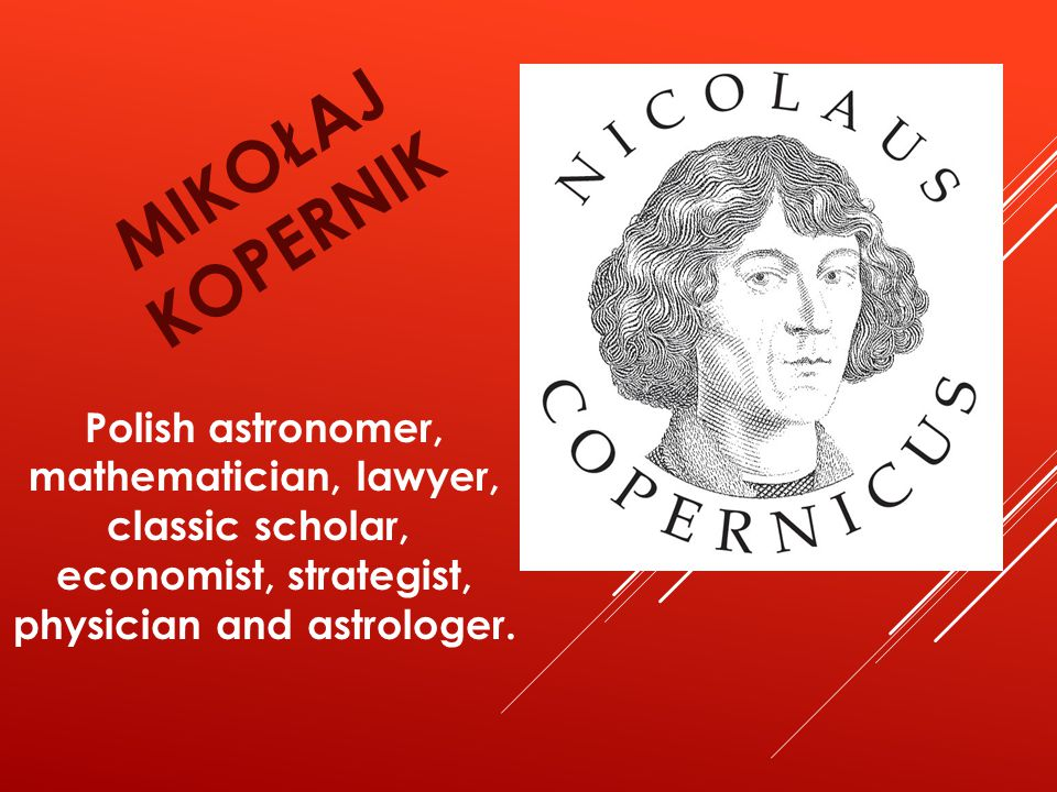 MIKOŁAJ KOPERNIK Polish astronomer, mathematician, lawyer, classic scholar, economist, strategist, physician and astrologer.