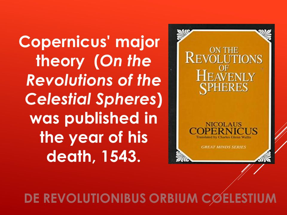 DE REVOLUTIONIBUS ORBIUM COELESTIUM Copernicus major theory ( On the Revolutions of the Celestial Spheres ) was published in the year of his death, 1543.