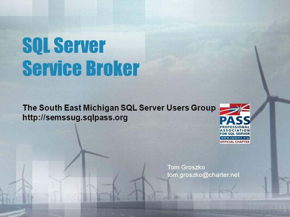 SQL Server Service Broker The South East Michigan SQL Server Users Group http://semssug.sqlpass.org Tom Groszko tom.groszko@charter.net