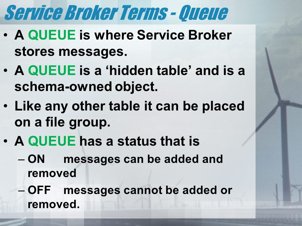 Service Broker Terms - Queue A QUEUE is where Service Broker stores messages. A QUEUE is a 'hidden table' and is a schema-owned object. Like any other