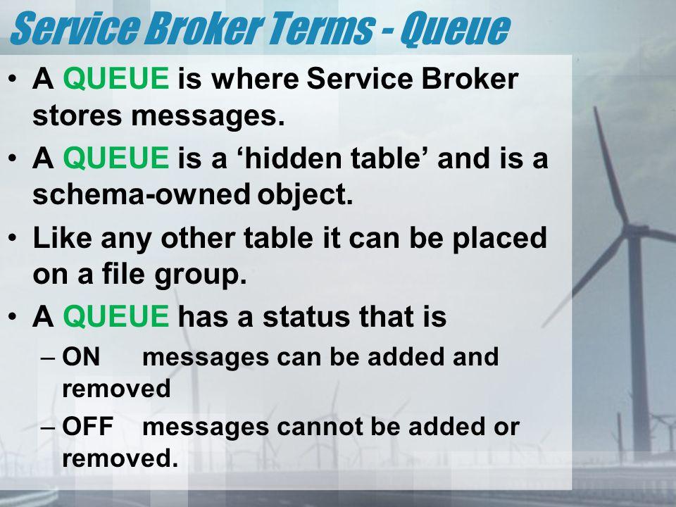Service Broker Terms - Queue A QUEUE is where Service Broker stores messages.