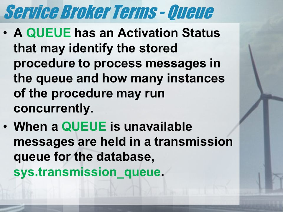 Service Broker Terms - Queue A QUEUE has an Activation Status that may identify the stored procedure to process messages in the queue and how many ins
