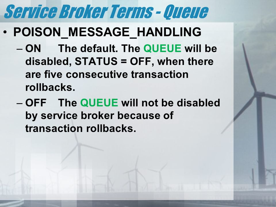 Service Broker Terms - Queue POISON_MESSAGE_HANDLING –ONThe default. The QUEUE will be disabled, STATUS = OFF, when there are five consecutive transac