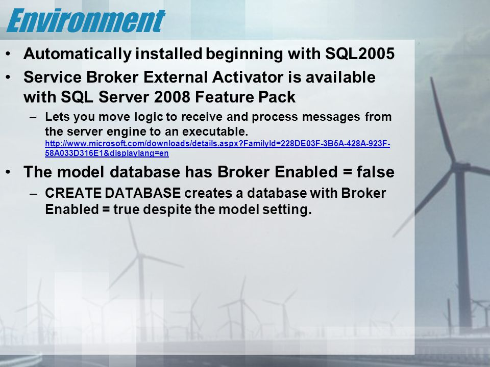 Environment Automatically installed beginning with SQL2005 Service Broker External Activator is available with SQL Server 2008 Feature Pack –Lets you move logic to receive and process messages from the server engine to an executable.