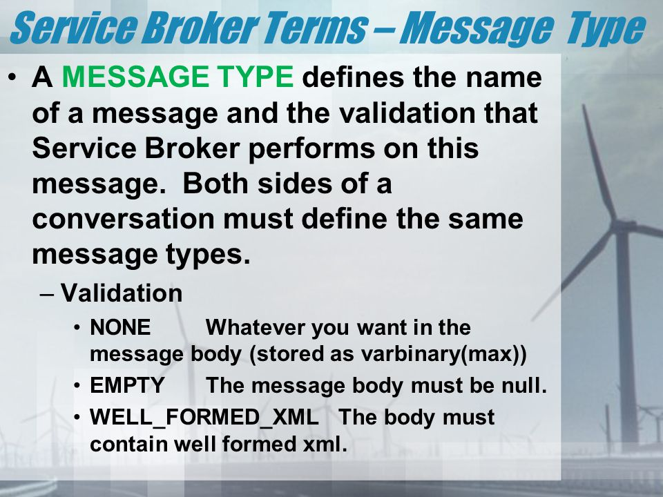 Service Broker Terms – Message Type A MESSAGE TYPE defines the name of a message and the validation that Service Broker performs on this message.