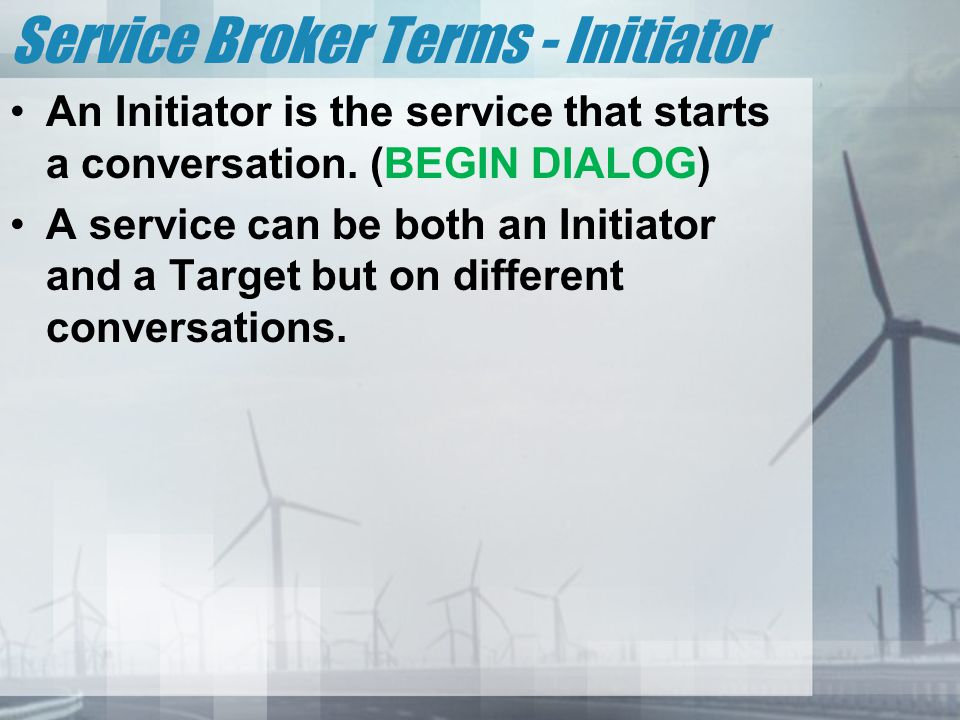 Service Broker Terms - Initiator An Initiator is the service that starts a conversation. (BEGIN DIALOG) A service can be both an Initiator and a Targe