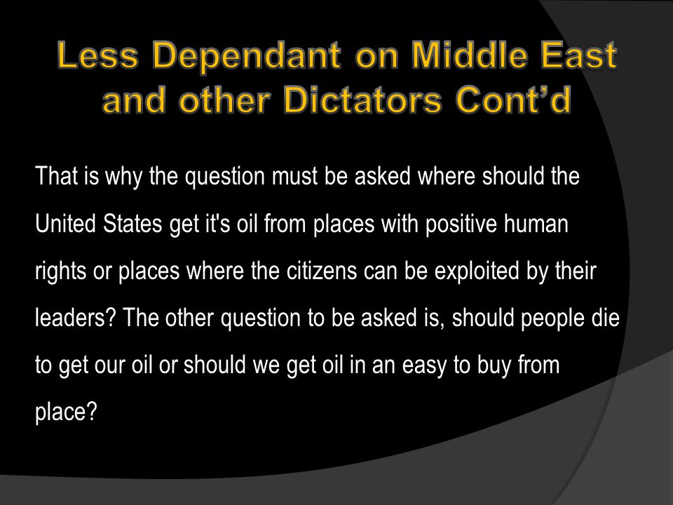 That is why the question must be asked where should the United States get it s oil from places with positive human rights or places where the citizens can be exploited by their leaders.