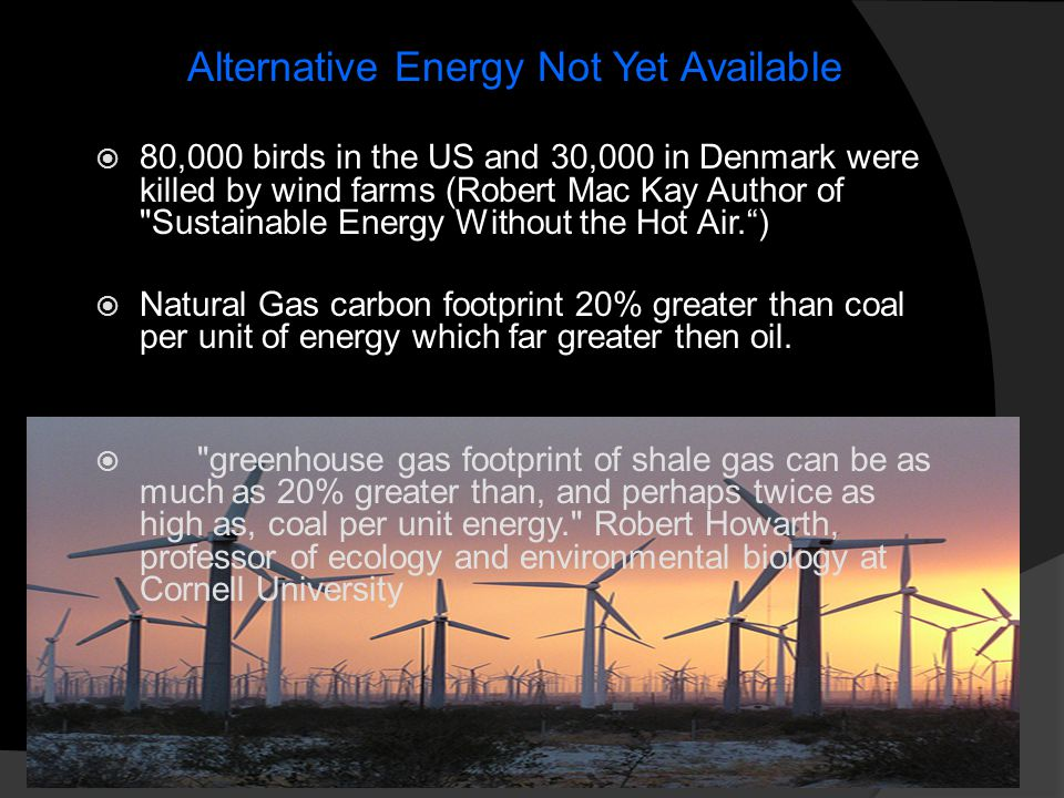Alternative Energy Not Yet Available  80,000 birds in the US and 30,000 in Denmark were killed by wind farms (Robert Mac Kay Author of Sustainable Energy Without the Hot Air. )  Natural Gas carbon footprint 20% greater than coal per unit of energy which far greater then oil.