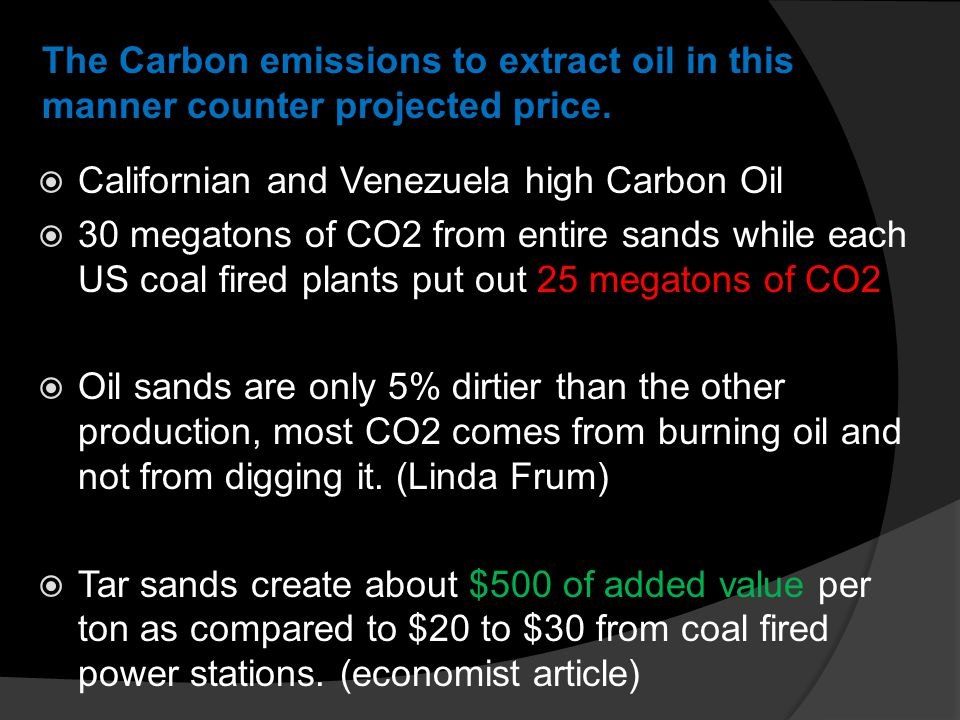  Californian and Venezuela high Carbon Oil  30 megatons of CO2 from entire sands while each US coal fired plants put out 25 megatons of CO2  Oil sands are only 5% dirtier than the other production, most CO2 comes from burning oil and not from digging it.