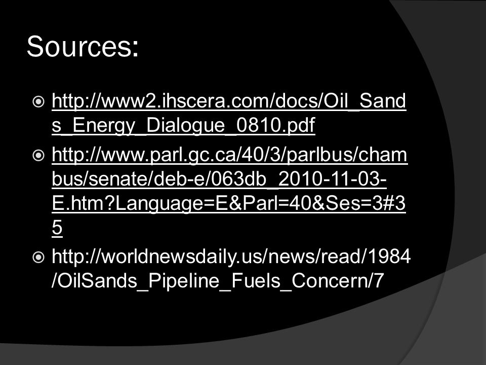 Sources:  http://www2.ihscera.com/docs/Oil_Sand s_Energy_Dialogue_0810.pdf  http://www.parl.gc.ca/40/3/parlbus/cham bus/senate/deb-e/063db_2010-11-03- E.htm Language=E&Parl=40&Ses=3#3 5  http://worldnewsdaily.us/news/read/1984 /OilSands_Pipeline_Fuels_Concern/7