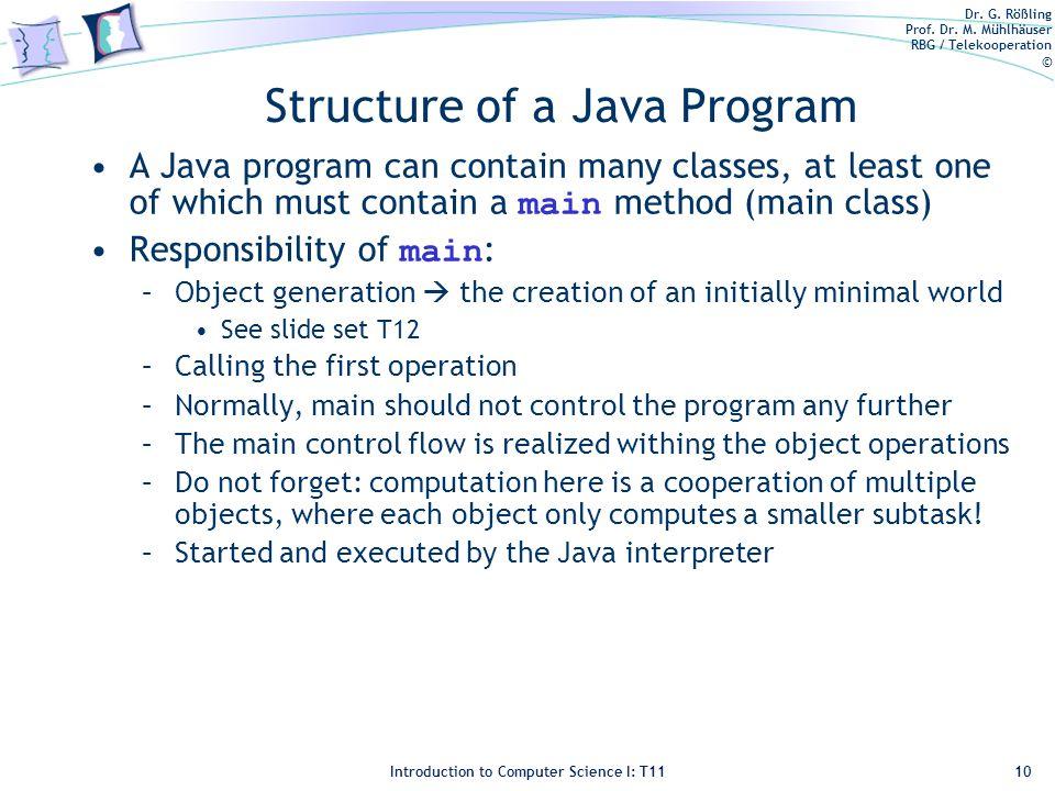 Dr. G. Rößling Prof. Dr. M. Mühlhäuser RBG / Telekooperation © Introduction to Computer Science I: T11 Structure of a Java Program A Java program can