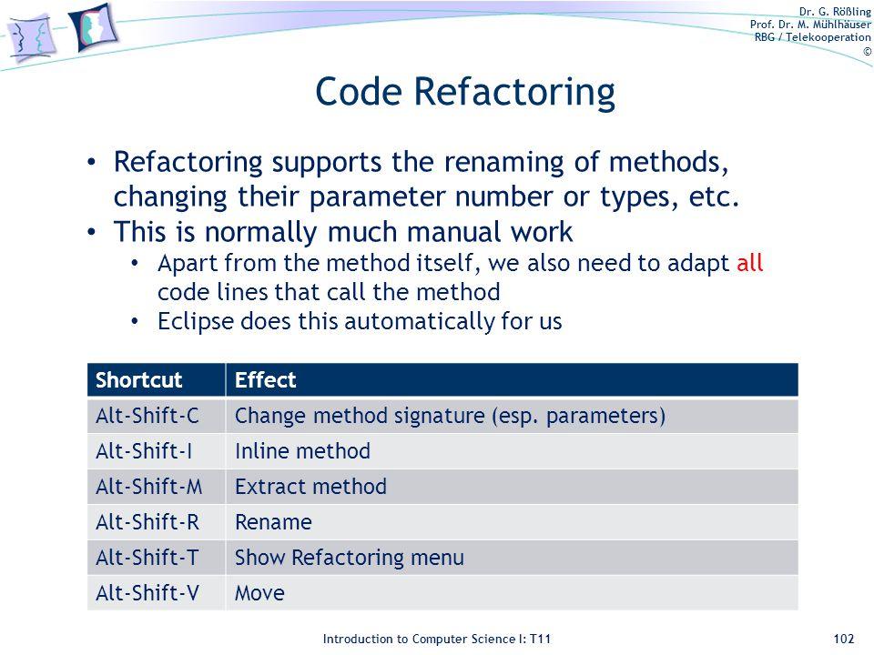 Dr. G. Rößling Prof. Dr. M. Mühlhäuser RBG / Telekooperation © Introduction to Computer Science I: T11 Code Refactoring ShortcutEffect Alt-Shift-CChan