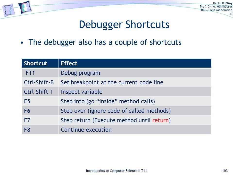Dr. G. Rößling Prof. Dr. M. Mühlhäuser RBG / Telekooperation © Introduction to Computer Science I: T11 Debugger Shortcuts The debugger also has a coup