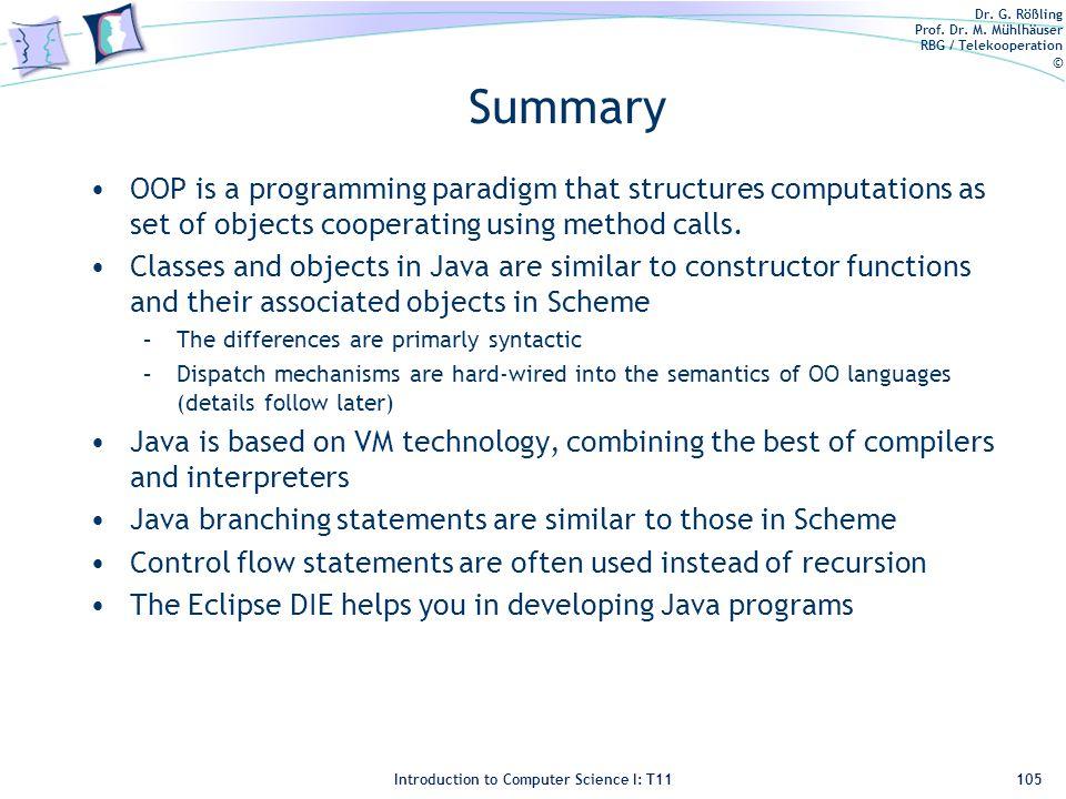 Dr. G. Rößling Prof. Dr. M. Mühlhäuser RBG / Telekooperation © Introduction to Computer Science I: T11 Summary OOP is a programming paradigm that stru