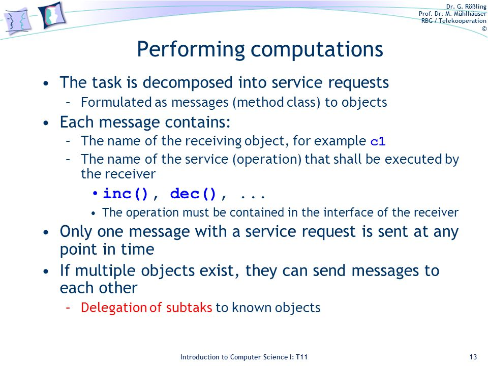 Dr. G. Rößling Prof. Dr. M. Mühlhäuser RBG / Telekooperation © Introduction to Computer Science I: T11 Performing computations The task is decomposed