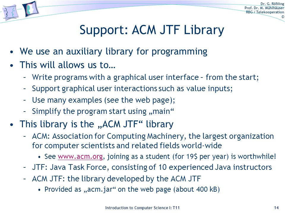 Dr. G. Rößling Prof. Dr. M. Mühlhäuser RBG / Telekooperation © Introduction to Computer Science I: T11 Support: ACM JTF Library We use an auxiliary li