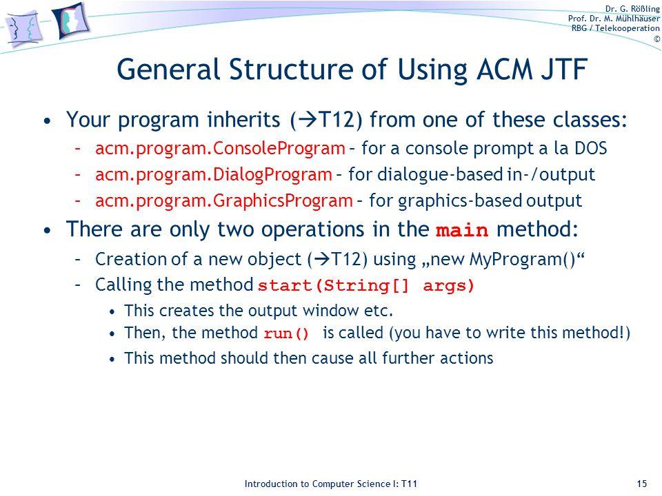 Dr. G. Rößling Prof. Dr. M. Mühlhäuser RBG / Telekooperation © Introduction to Computer Science I: T11 General Structure of Using ACM JTF Your program