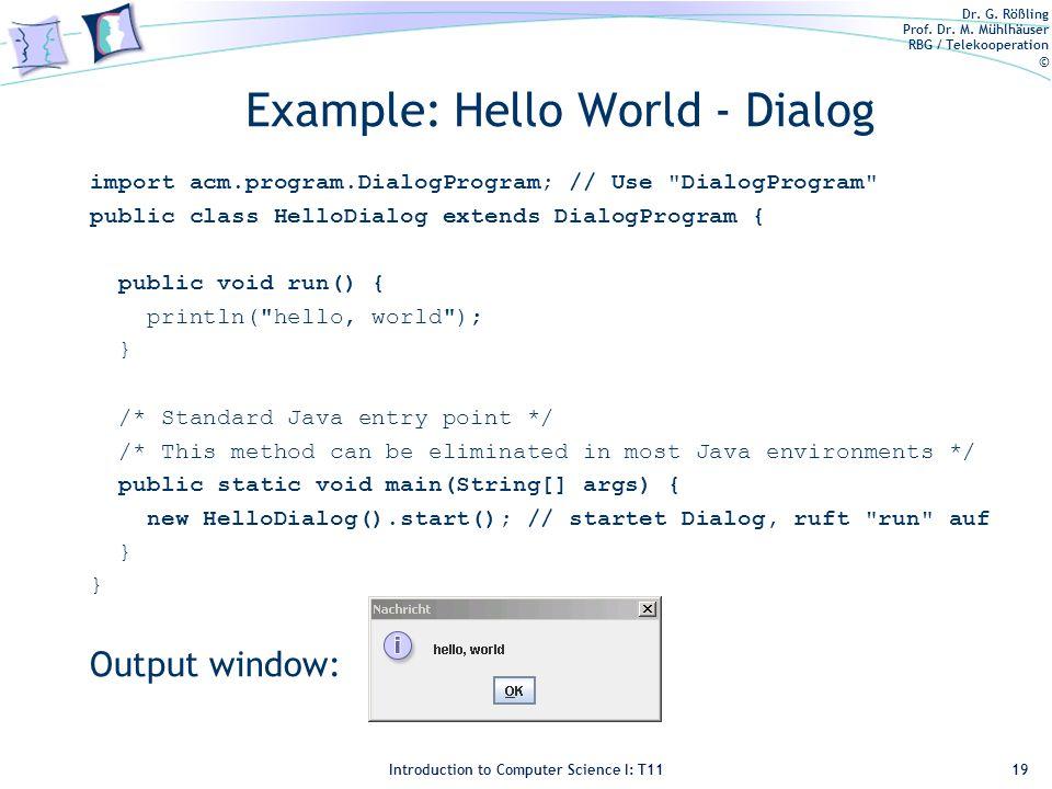 Dr. G. Rößling Prof. Dr. M. Mühlhäuser RBG / Telekooperation © Introduction to Computer Science I: T11 Example: Hello World - Dialog import acm.progra