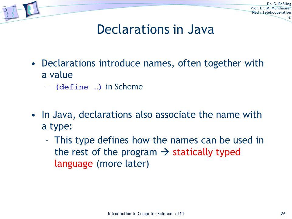 Dr. G. Rößling Prof. Dr. M. Mühlhäuser RBG / Telekooperation © Introduction to Computer Science I: T11 Declarations in Java Declarations introduce nam