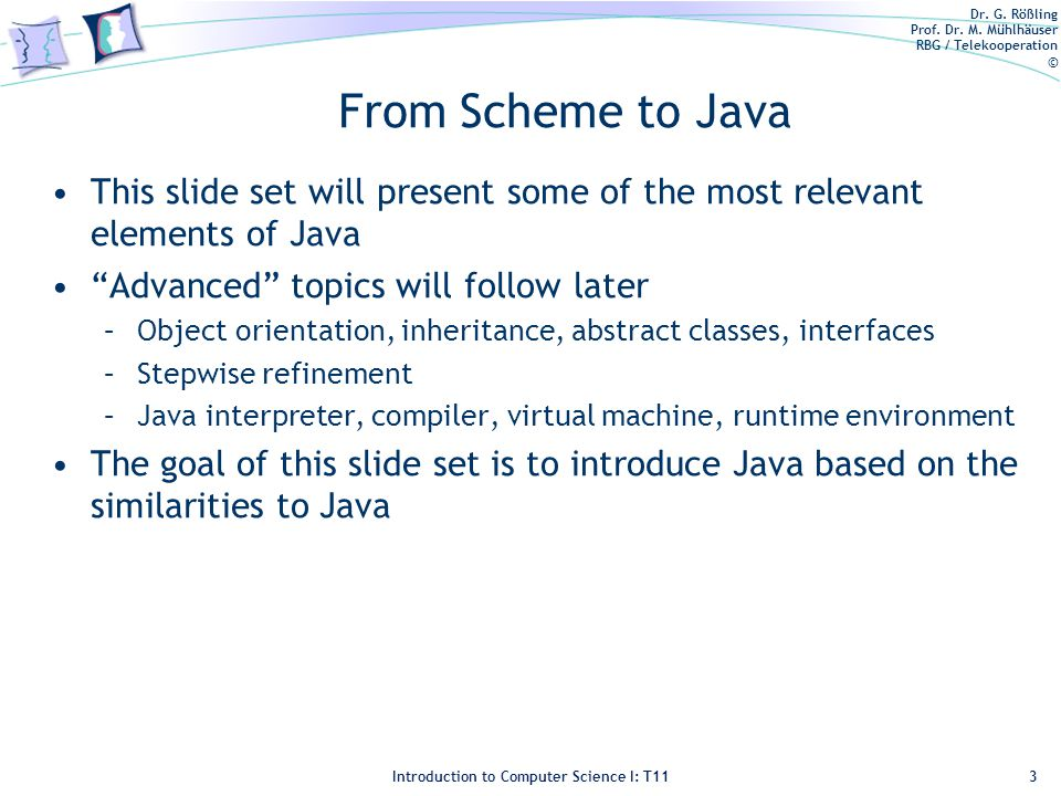 Dr. G. Rößling Prof. Dr. M. Mühlhäuser RBG / Telekooperation © Introduction to Computer Science I: T11 From Scheme to Java This slide set will present
