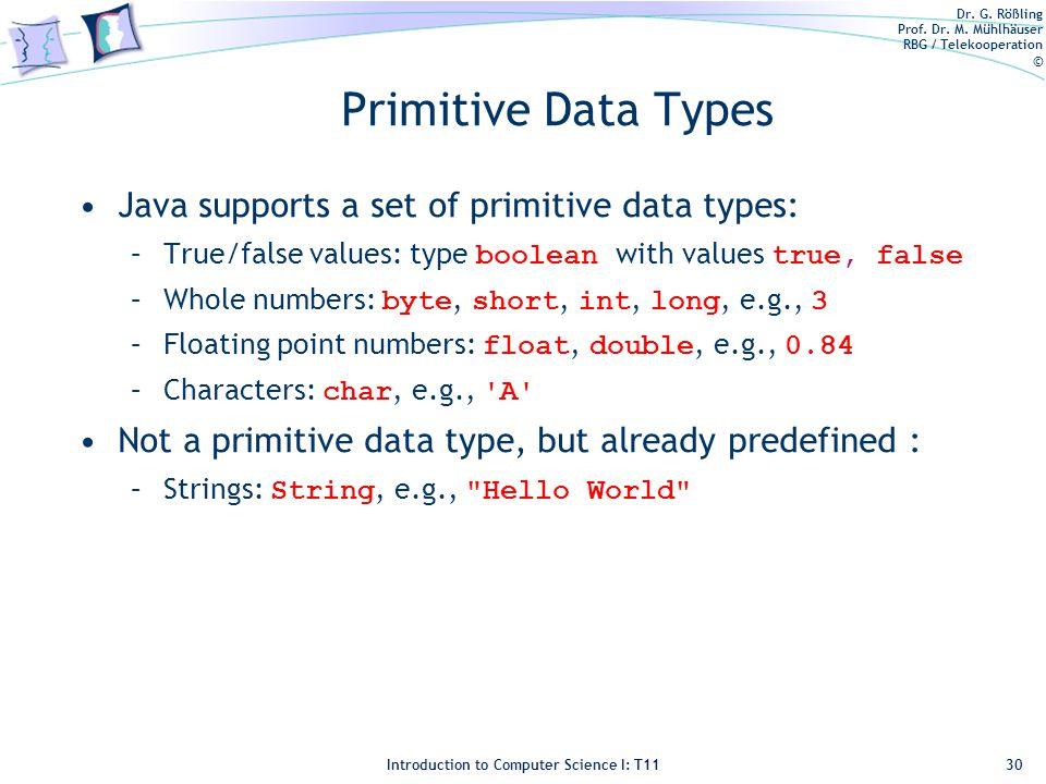 Dr. G. Rößling Prof. Dr. M. Mühlhäuser RBG / Telekooperation © Introduction to Computer Science I: T11 Primitive Data Types Java supports a set of pri