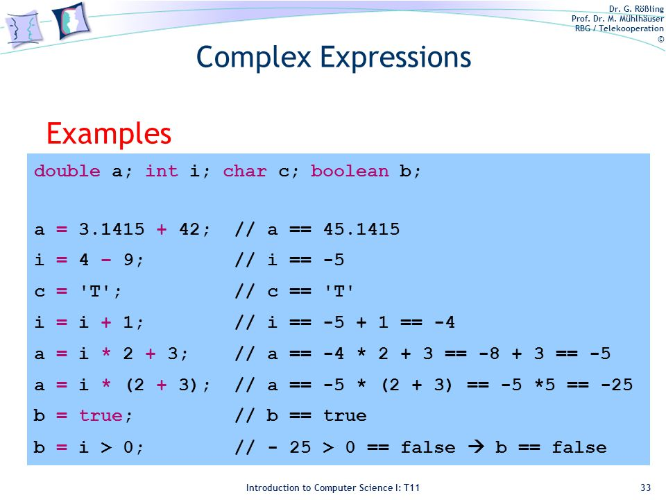 Dr. G. Rößling Prof. Dr. M. Mühlhäuser RBG / Telekooperation © Introduction to Computer Science I: T11 Complex Expressions Examples 33 double a; int i