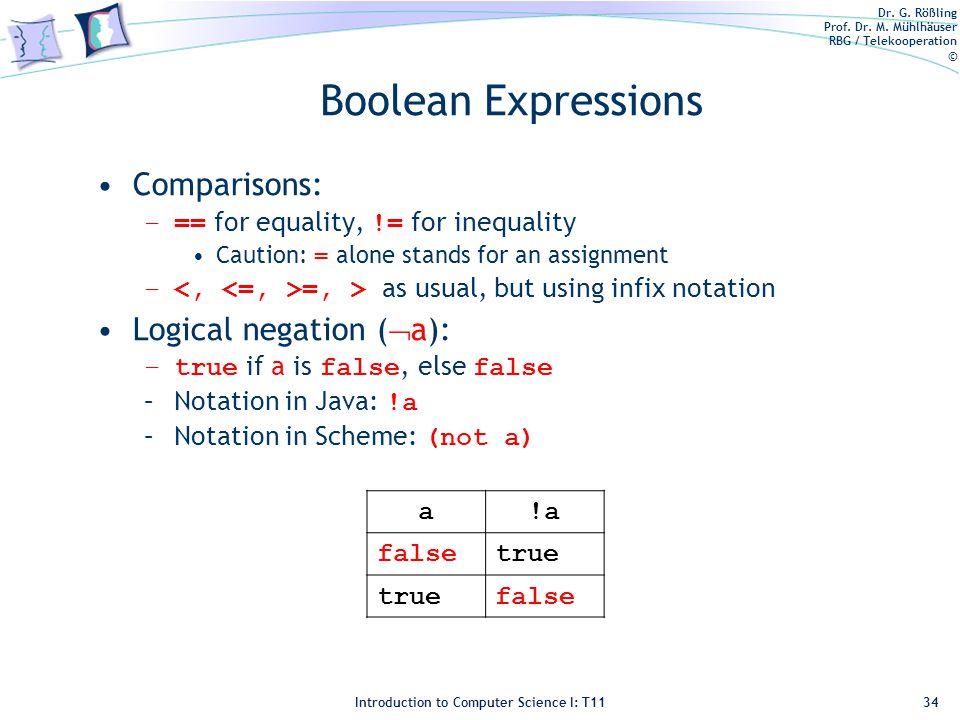 Dr. G. Rößling Prof. Dr. M. Mühlhäuser RBG / Telekooperation © Introduction to Computer Science I: T11 Boolean Expressions Comparisons: –== for equali