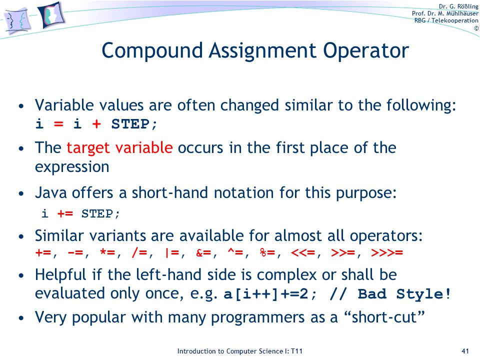 Dr. G. Rößling Prof. Dr. M. Mühlhäuser RBG / Telekooperation © Introduction to Computer Science I: T11 Compound Assignment Operator Variable values ar