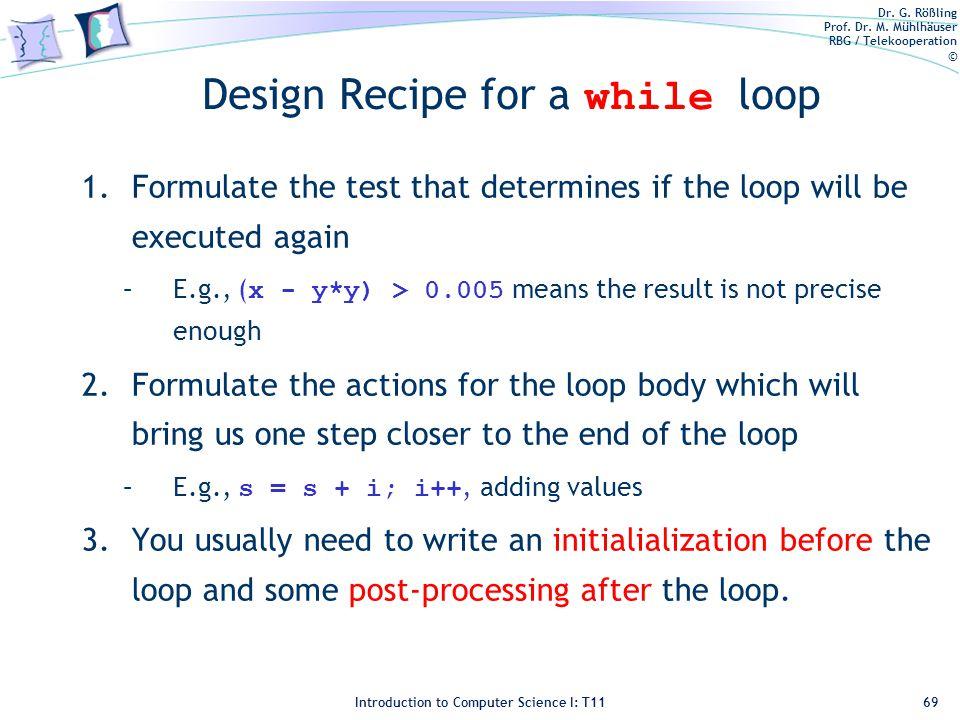 Dr. G. Rößling Prof. Dr. M. Mühlhäuser RBG / Telekooperation © Introduction to Computer Science I: T11 Design Recipe for a while loop 1.Formulate the