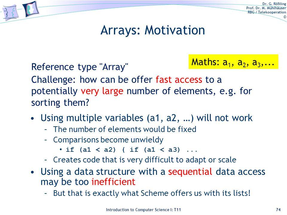 Dr. G. Rößling Prof. Dr. M. Mühlhäuser RBG / Telekooperation © Introduction to Computer Science I: T11 Arrays: Motivation Using multiple variables (a1