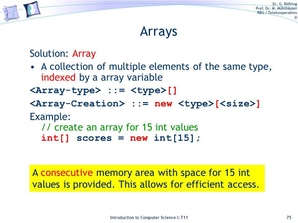 Dr. G. Rößling Prof. Dr. M. Mühlhäuser RBG / Telekooperation © Introduction to Computer Science I: T11 Arrays Solution: Array A collection of multiple